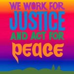 """Colorful artwork with the text """"We work for justice and act for peace."""" Art by Bob Strobridge."""