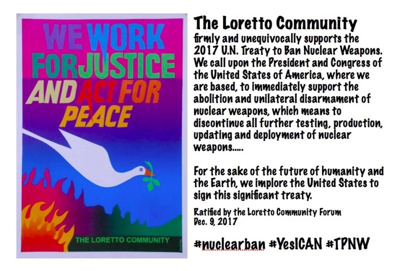 """Colorful banner on the left reads """"We work for justice and act for peace."""" Text on the right reads """"The Loretto Community firmly and unequivocally supports the 2017 U.N. Treaty to Ban Nuclear Weapons. We call upon the President and Congress of the United States of America, where we are based, to immediately support the abolitioon and unilateral diarmament of nuclear weapons, which means to discontinue further testing, production, updating and deployment of nuclear weapons... For the sake of the future of humanity and the Earth, we implore the United States to sign this significant treaty. Ratified by the Loretto Community Forum, Dec. 9, 2017 #nuclearban #YesICAN #TPNW"""